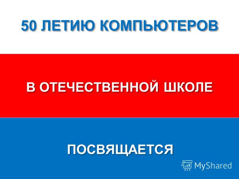 50 ЛЕТИЮ КОМПЬЮТЕРОВ В ОТЕЧЕСТВЕННОЙ ШКОЛЕ ПОСВЯЩАЕТСЯ