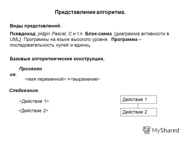 Представление алгоритма. Псевдокод, pidgin Pascal, C и т.п. Блок-схема. [диаграмма активности в UML] Программы на языке высокого уровня. Программа – последовательность нулей и единиц. Виды представлений. Базовые алгоритмические конструкции. Присвоен