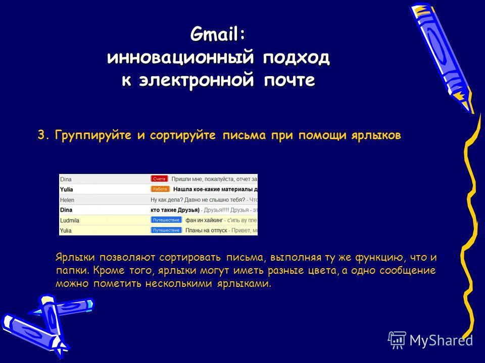 Gmail: инновационный подход к электронной почте 3. Группируйте и сортируйте письма при помощи ярлыков Ярлыки позволяют сортировать письма, выполняя ту же функцию, что и папки. Кроме того, ярлыки могут иметь разные цвета, а одно сообщение можно помети