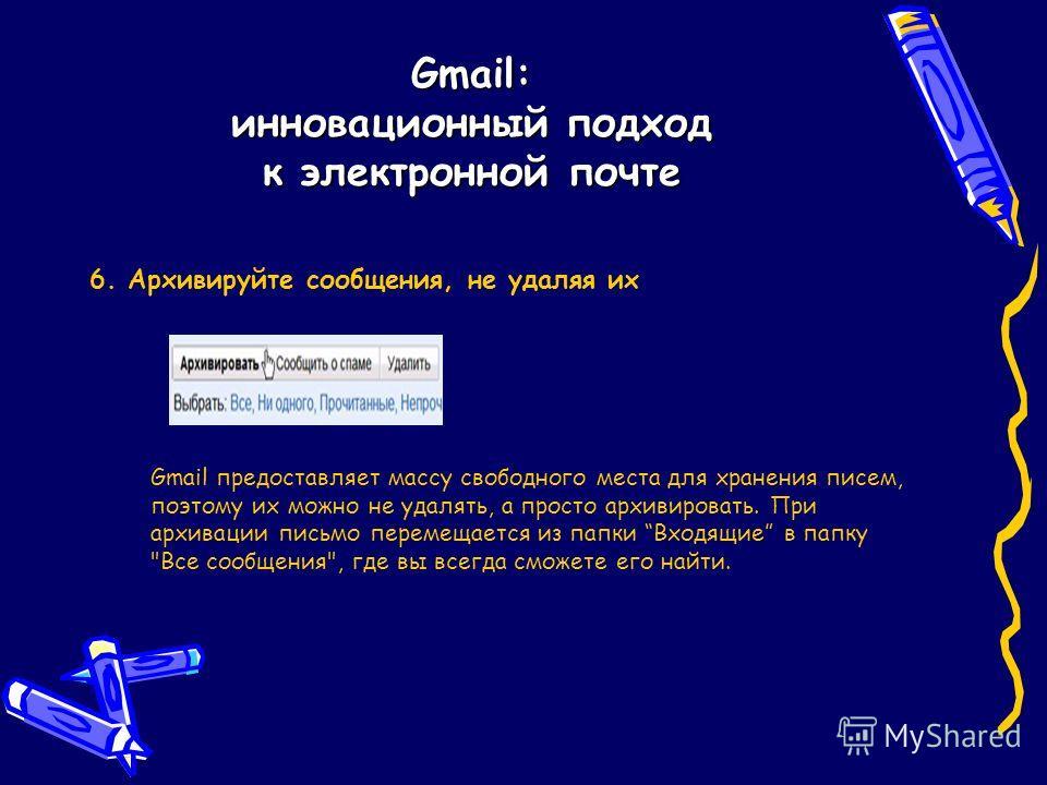 Gmail: инновационный подход к электронной почте 6. Архивируйте сообщения, не удаляя их Gmail предоставляет массу свободного места для хранения писем, поэтому их можно не удалять, а просто архивировать. При архивации письмо перемещается из папки Входя