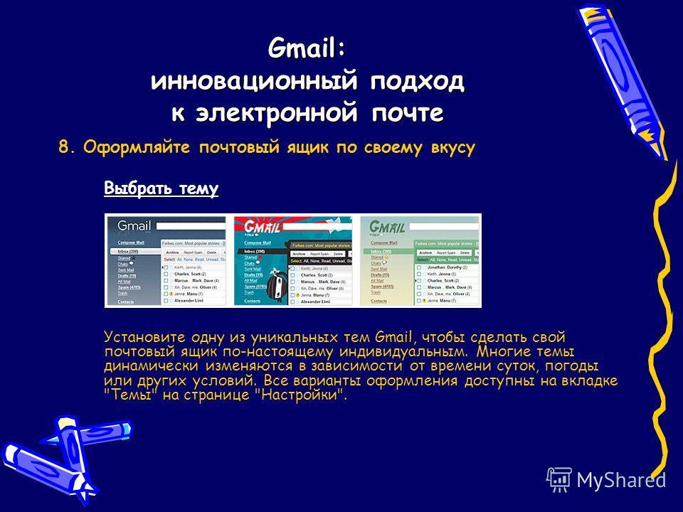 Gmail: инновационный подход к электронной почте 8. Оформляйте почтовый ящик по своему вкусу Выбрать тему Установите одну из уникальных тем Gmail, чтобы сделать свой почтовый ящик по-настоящему индивидуальным. Многие темы динамически изменяются в зави
