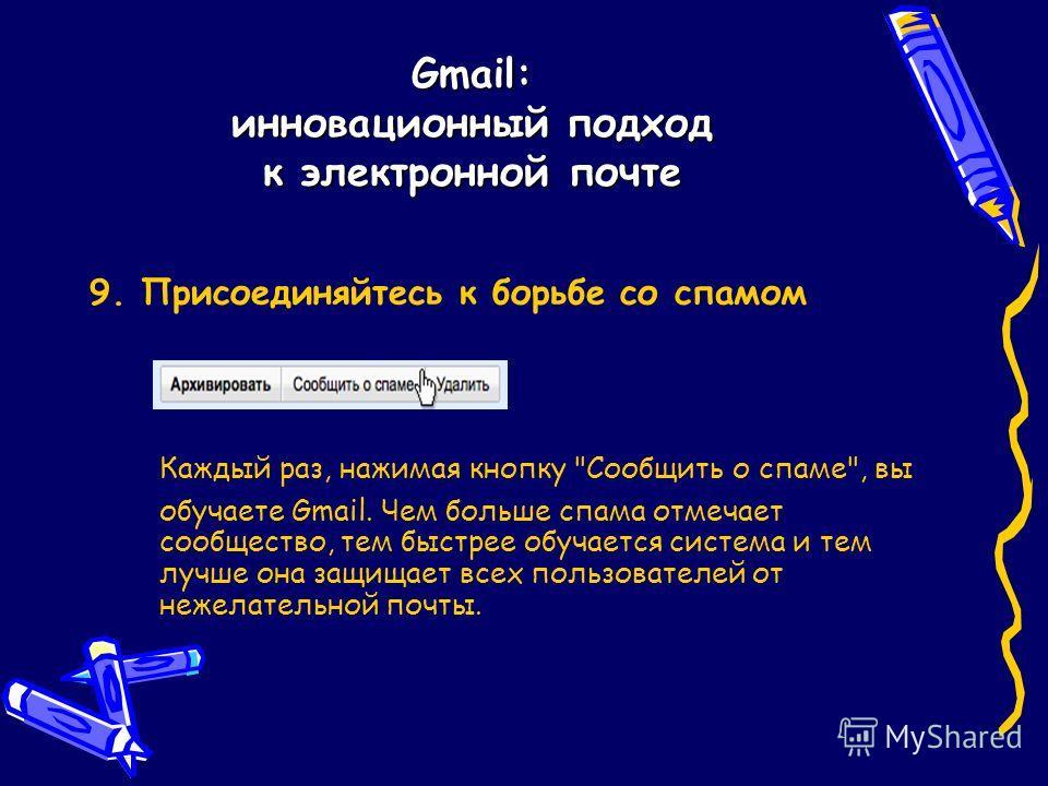 Gmail: инновационный подход к электронной почте 9. Присоединяйтесь к борьбе со спамом Каждый раз, нажимая кнопку