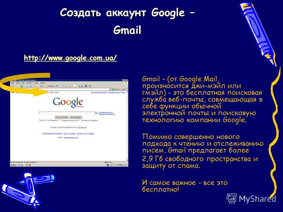 Создать аккаунт Google – Gmail Gmail – (от Google Mail, произносится джи-мэйл или гмэйл) - это бесплатная поисковая служба веб-почты, совмещающая в себе функции обычной электронной почты и поисковую технологию компании Google. Помимо совершенно новог