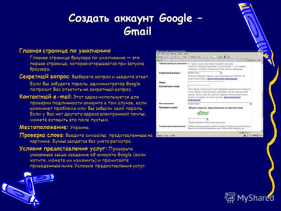 Создать аккаунт Google – Gmail Главная страница по умолчанию Главная страница браузера по умолчанию это первая страница, которая открывается при запуске браузера. Секретный вопрос: Выберете вопрос и введите ответ. Если Вы забудете пароль, администрат