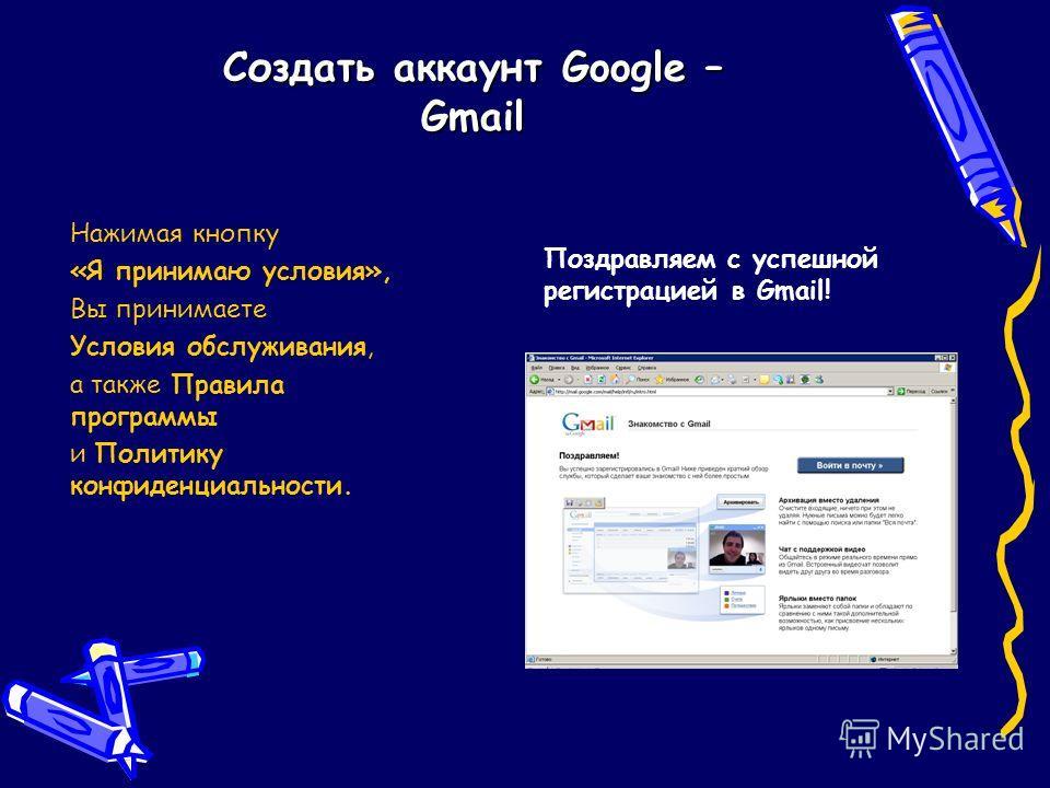 Создать аккаунт Google – Gmail Нажимая кнопку «Я принимаю условия», Вы принимаете Условия обслуживания, а также Правила программы и Политику конфиденциальности. Поздравляем с успешной регистрацией в Gmail!