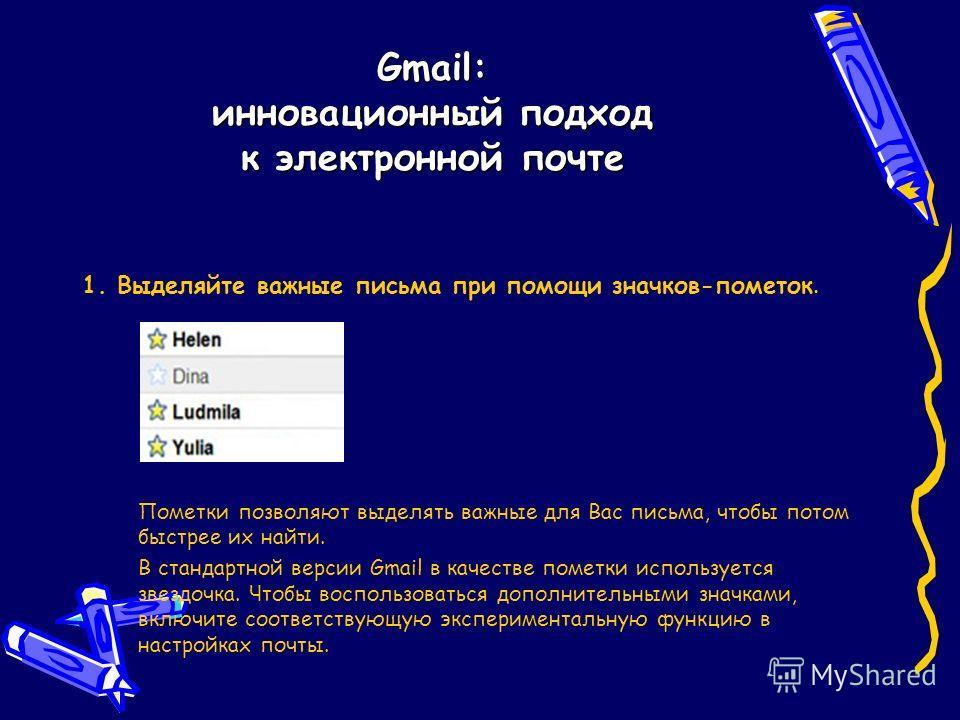 Gmail: инновационный подход к электронной почте 1. Выделяйте важные письма при помощи значков-пометок. Пометки позволяют выделять важные для Вас письма, чтобы потом быстрее их найти. В стандартной версии Gmail в качестве пометки используется звездочк