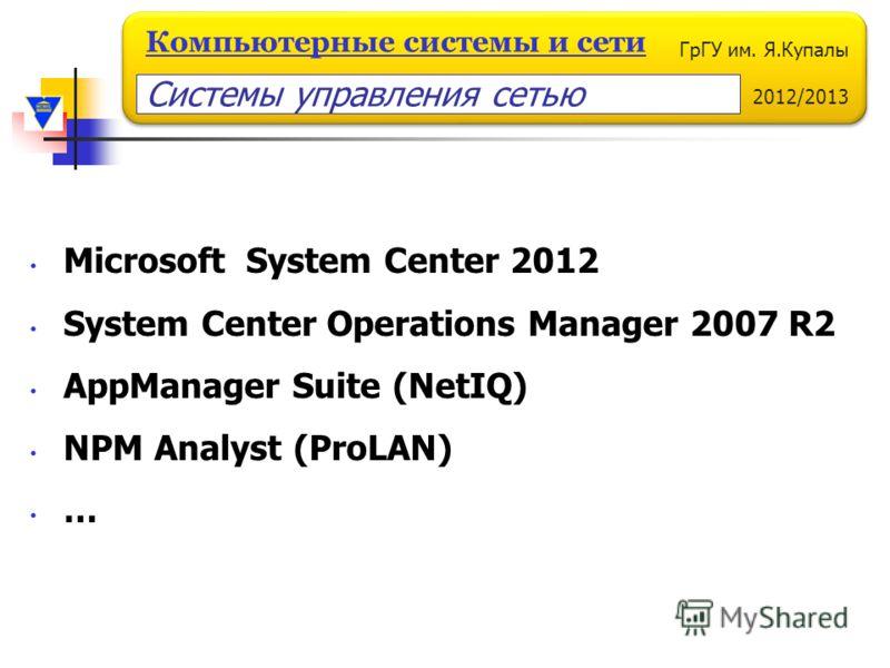 ГрГУ им. Я.Купалы 2012/2013 Компьютерные системы и сети Системы управления сетью Microsoft System Center 2012 System Center Operations Manager 2007 R2 AppManager Suite (NetIQ) NPM Analyst (ProLAN) …