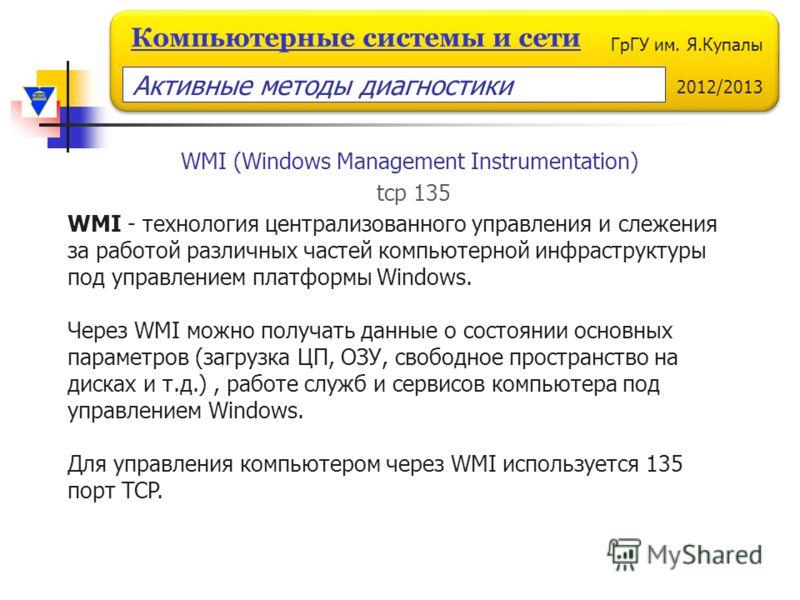 ГрГУ им. Я.Купалы 2012/2013 Компьютерные системы и сети WMI (Windows Management Instrumentation) WMI - технология централизованного управления и слежения за работой различных частей компьютерной инфраструктуры под управлением платформы Windows. Через