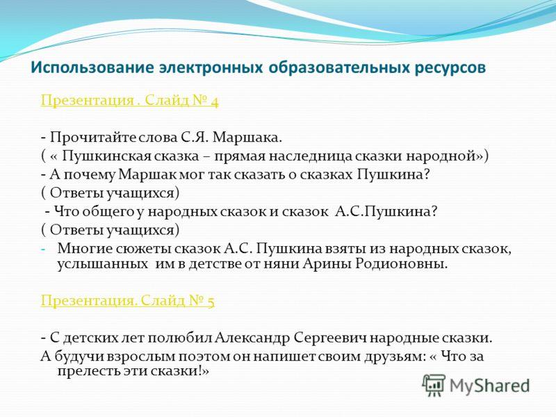 Использование электронных образовательных ресурсов Презентация. Слайд 4 - Прочитайте слова С.Я. Маршака. ( « Пушкинская сказка – прямая наследница сказки народной») - А почему Маршак мог так сказать о сказках Пушкина? ( Ответы учащихся) - Что общего