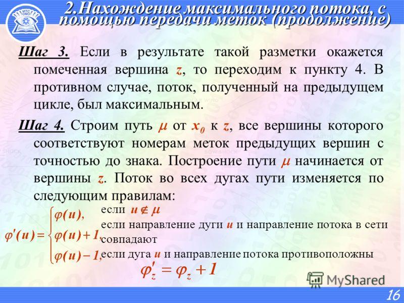 2.Нахождение максимального потока, с помощью передачи меток (продолжение) Шаг 3. Если в результате такой разметки окажется помеченная вершина z, то переходим к пункту 4. В противном случае, поток, полученный на предыдущем цикле, был максимальным. Шаг