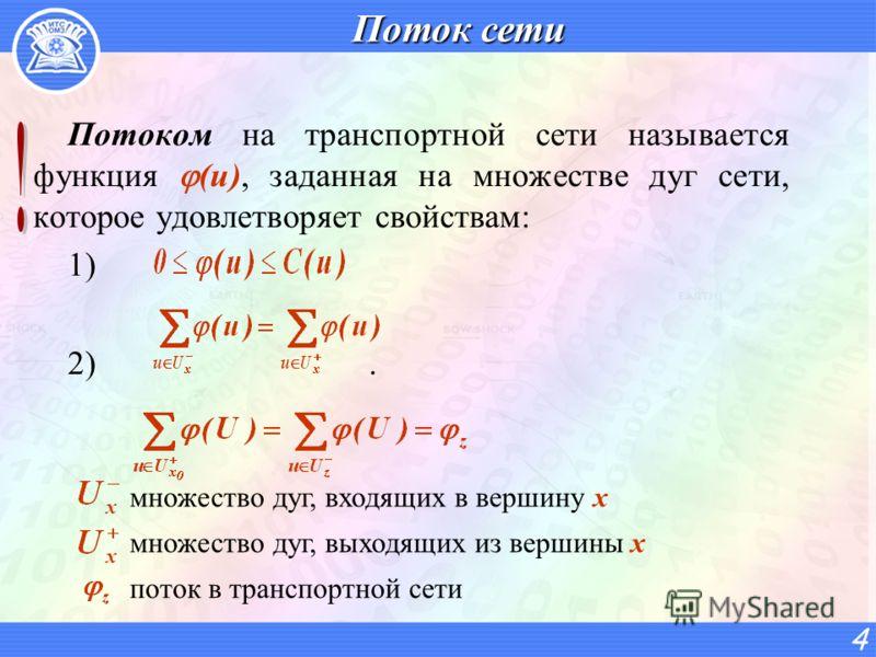 Поток сети Потоком на транспортной сети называется функция (u), заданная на множестве дуг сети, которое удовлетворяет свойствам: 1) 2). 4 множество дуг, входящих в вершину х множество дуг, выходящих из вершины х поток в транспортной сети