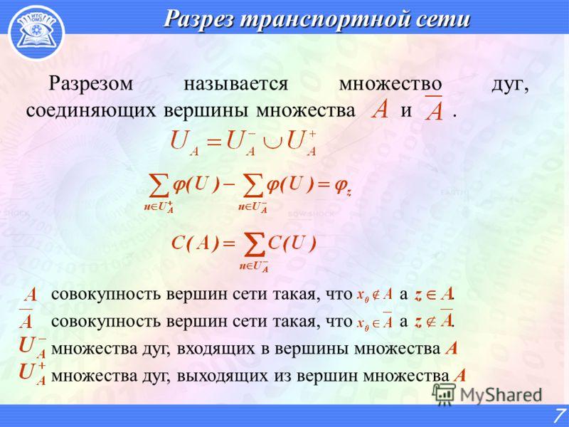 Разрез транспортной сети Разрезом называется множество дуг, соединяющих вершины множества и. 7 совокупность вершин сети такая, что а. множества дуг, входящих в вершины множества А множества дуг, выходящих из вершин множества А