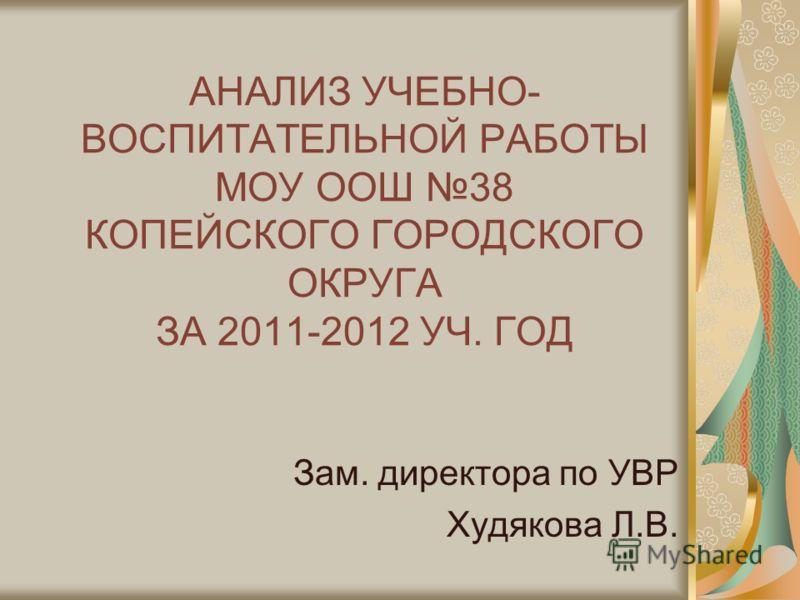АНАЛИЗ УЧЕБНО- ВОСПИТАТЕЛЬНОЙ РАБОТЫ МОУ ООШ 38 КОПЕЙСКОГО ГОРОДСКОГО ОКРУГА ЗА 2011-2012 УЧ. ГОД Зам. директора по УВР Худякова Л.В.
