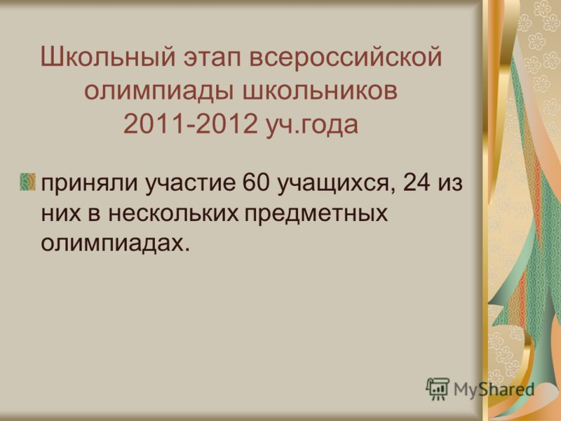 Школьный этап всероссийской олимпиады школьников 2011-2012 уч.года приняли участие 60 учащихся, 24 из них в нескольких предметных олимпиадах.