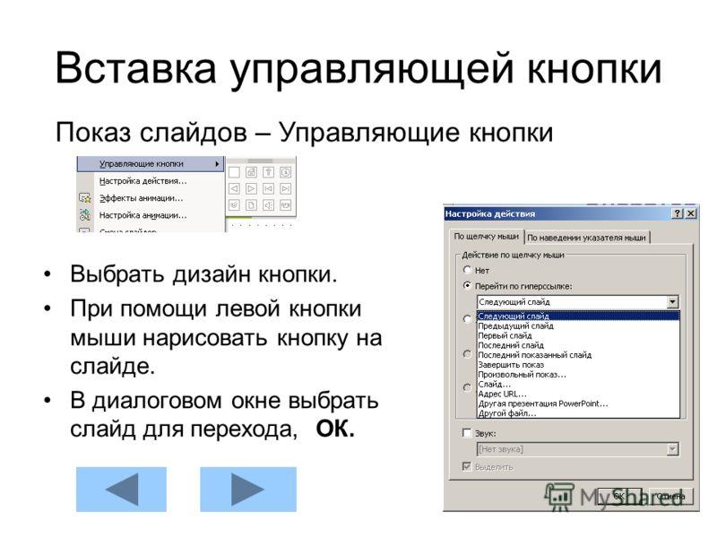 Вставка управляющей кнопки Выбрать дизайн кнопки. При помощи левой кнопки мыши нарисовать кнопку на слайде. В диалоговом окне выбрать слайд для перехода, ОК. Показ слайдов – Управляющие кнопки