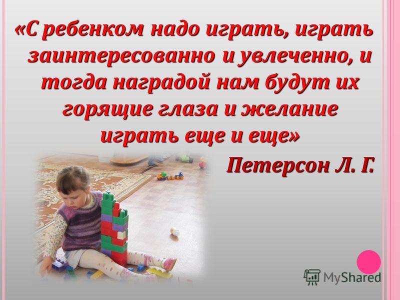 «С ребенком надо играть, играть заинтересованно и увлеченно, и тогда наградой нам будут их горящие глаза и желание играть еще и еще» Петерсон Л. Г.