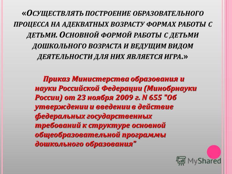 « О СУЩЕСТВЛЯТЬ ПОСТРОЕНИЕ ОБРАЗОВАТЕЛЬНОГО ПРОЦЕССА НА АДЕКВАТНЫХ ВОЗРАСТУ ФОРМАХ РАБОТЫ С ДЕТЬМИ. О СНОВНОЙ ФОРМОЙ РАБОТЫ С ДЕТЬМИ ДОШКОЛЬНОГО ВОЗРАСТА И ВЕДУЩИМ ВИДОМ ДЕЯТЕЛЬНОСТИ ДЛЯ НИХ ЯВЛЯЕТСЯ ИГРА.» Приказ Министерства образования и науки Рос