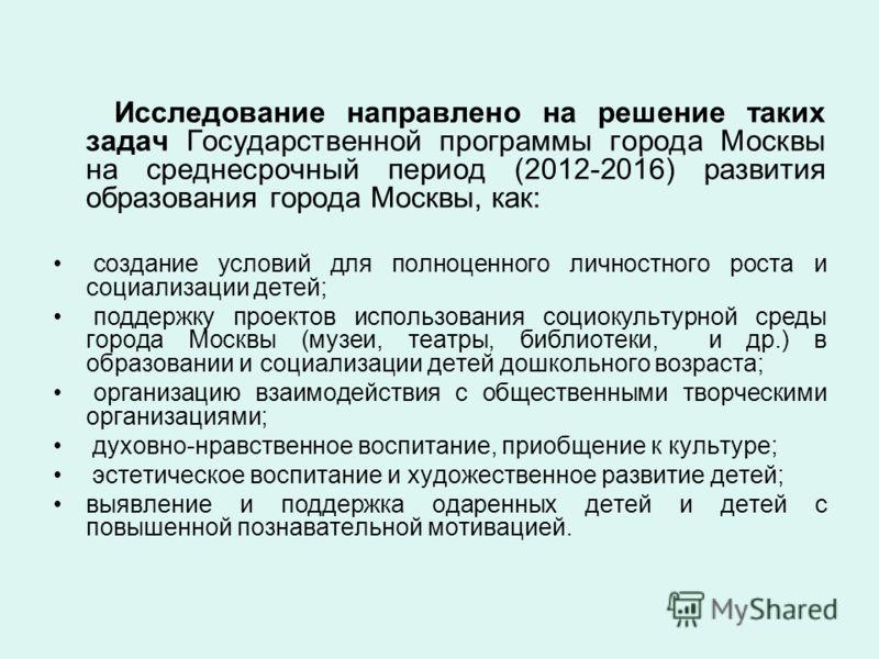 Исследование направлено на решение таких задач Государственной программы города Москвы на среднесрочный период (2012-2016) развития образования города Москвы, как: создание условий для полноценного личностного роста и социализации детей; поддержку пр