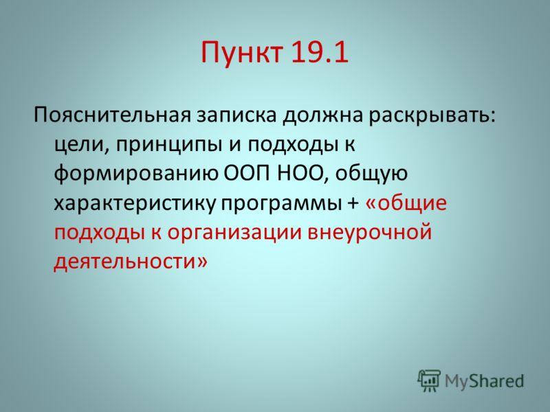 Пункт 19.1 Пояснительная записка должна раскрывать: цели, принципы и подходы к формированию ООП НОО, общую характеристику программы + «общие подходы к организации внеурочной деятельности»