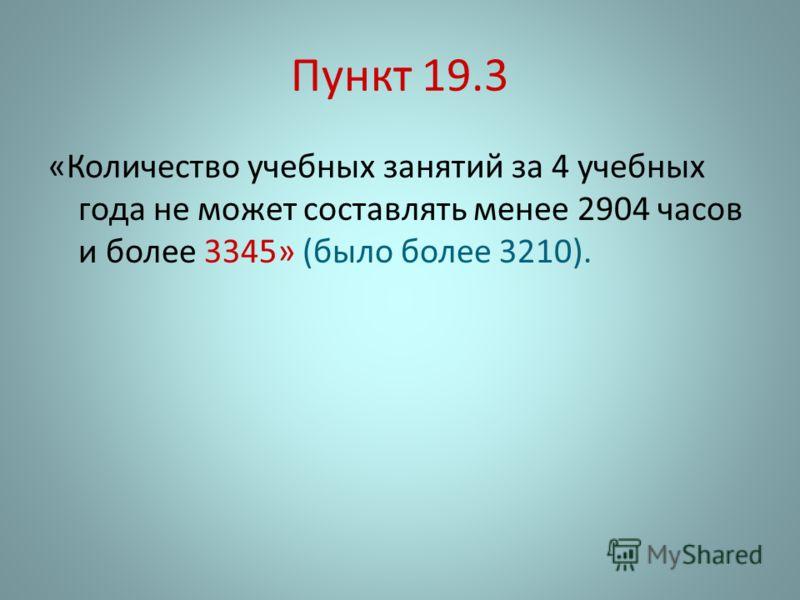 Пункт 19.3 «Количество учебных занятий за 4 учебных года не может составлять менее 2904 часов и более 3345» (было более 3210).