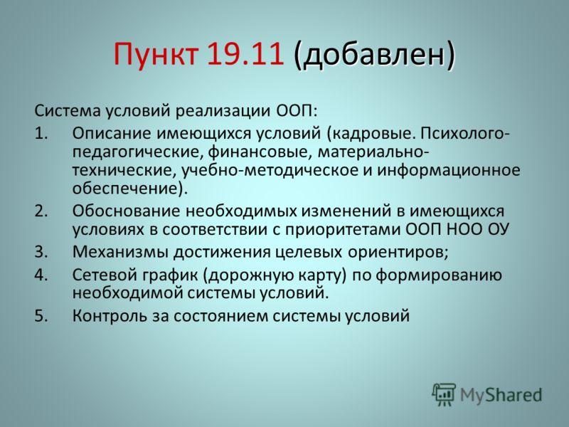 (добавлен) Пункт 19.11 (добавлен) Система условий реализации ООП: 1.Описание имеющихся условий (кадровые. Психолого- педагогические, финансовые, материально- технические, учебно-методическое и информационное обеспечение). 2.Обоснование необходимых из