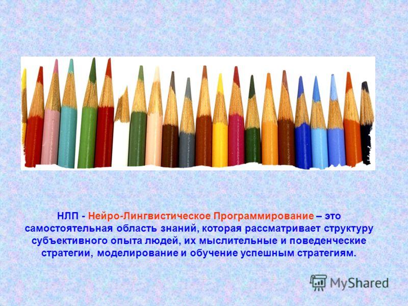 НЛП - Нейро-Лингвистическое Программирование – это самостоятельная область знаний, которая рассматривает структуру субъективного опыта людей, их мыслительные и поведенческие стратегии, моделирование и обучение успешным стратегиям.