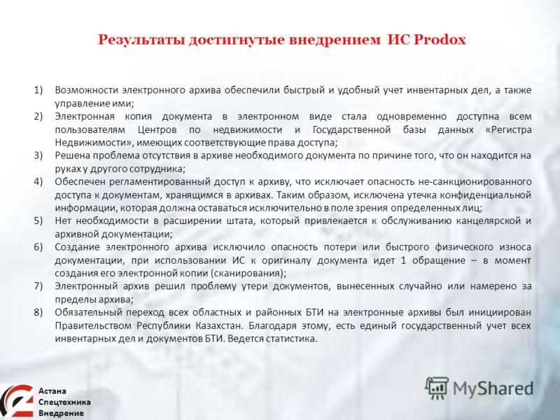 Астана Спецтехника Внедрение Результаты достигнутые внедрением ИС Prodox 1)Возможности электронного архива обеспечили быстрый и удобный учет инвентарных дел, а также управление ими; 2)Электронная копия документа в электронном виде стала одновременно