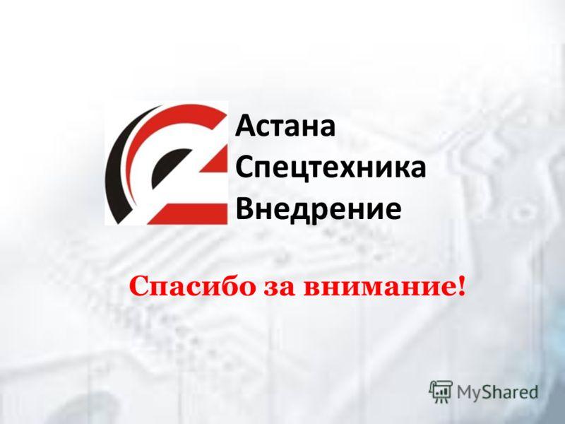 Спасибо за внимание! Астана Спецтехника Внедрение