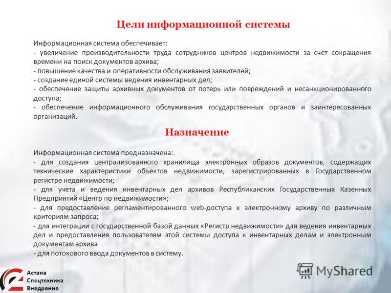 Астана Спецтехника Внедрение Цели информационной системы Информационная система обеспечивает: - увеличение производительности труда сотрудников центров недвижимости за счет сокращения времени на поиск документов архива; - повышение качества и операти