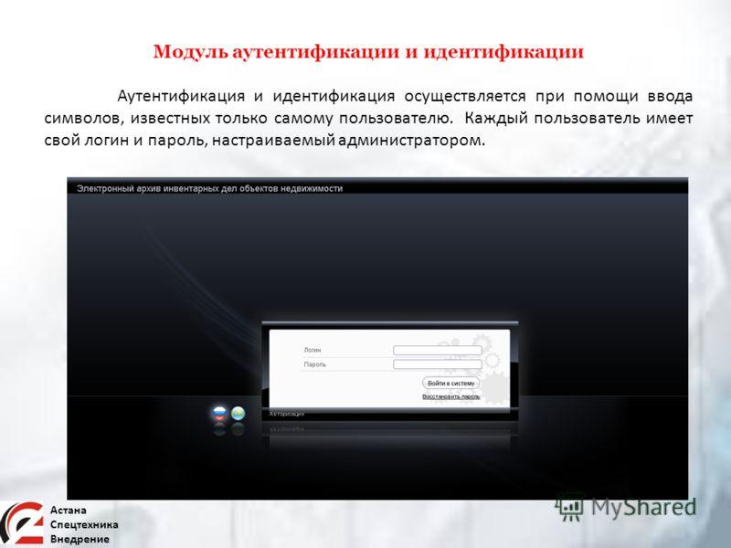 Астана Спецтехника Внедрение Аутентификация и идентификация осуществляется при помощи ввода символов, известных только самому пользователю. Каждый пользователь имеет свой логин и пароль, настраиваемый администратором. Модуль аутентификации и идентифи