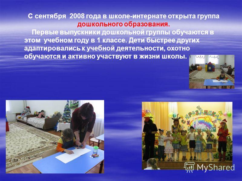 С сентября 2008 года в школе-интернате открыта группа дошкольного образования. Первые выпускники дошкольной группы обучаются в этом учебном году в 1 классе. Дети быстрее других адаптировались к учебной деятельности, охотно обучаются и активно участву