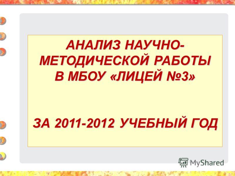 АНАЛИЗ НАУЧНО- МЕТОДИЧЕСКОЙ РАБОТЫ В МБОУ «ЛИЦЕЙ 3» ЗА 2011-2012 УЧЕБНЫЙ ГОД