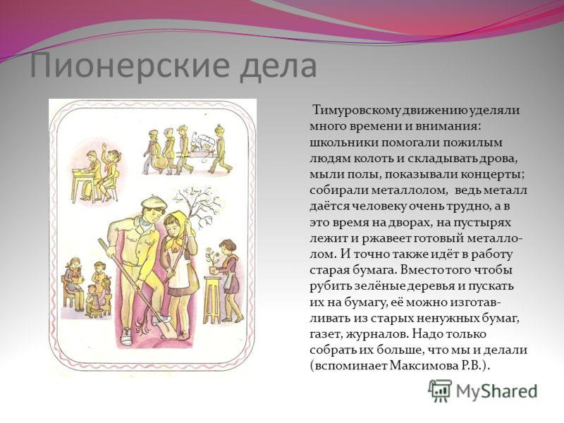 Пионерские дела Тимуровскому движению уделяли много времени и внимания: школьники помогали пожилым людям колоть и складывать дрова, мыли полы, показывали концерты; собирали металлолом, ведь металл даётся человеку очень трудно, а в это время на дворах