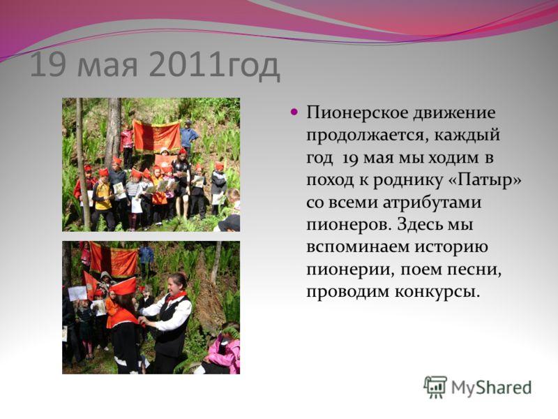 19 мая 2011год Пионерское движение продолжается, каждый год 19 мая мы ходим в поход к роднику «Патыр» со всеми атрибутами пионеров. Здесь мы вспоминаем историю пионерии, поем песни, проводим конкурсы.