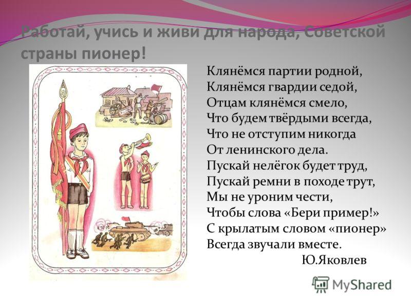 Работай, учись и живи для народа, Советской страны пионер! Клянёмся партии родной, Клянёмся гвардии седой, Отцам клянёмся смело, Что будем твёрдыми всегда, Что не отступим никогда От ленинского дела. Пускай нелёгок будет труд, Пускай ремни в походе т