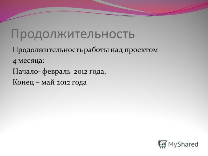 Продолжительность Продолжительность работы над проектом 4 месяца: Начало- февраль 2012 года, Конец – май 2012 года