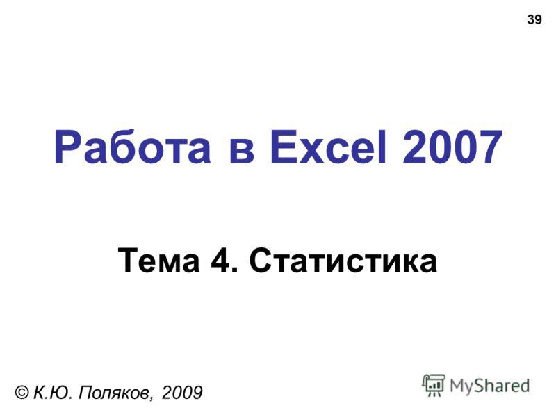 39 Работа в Excel 2007 Тема 4. Статистика © К.Ю. Поляков, 2009