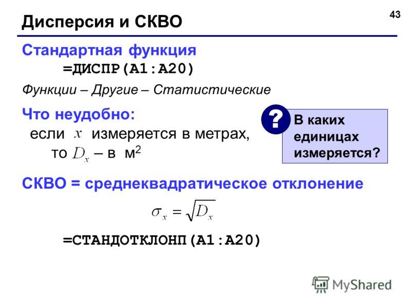 43 Дисперсия и СКВО Стандартная функция =ДИСПР(A1:A20) Что неудобно: если измеряется в метрах, то – в м 2 Функции – Другие – Статистические СКВО = среднеквадратическое отклонение =СТАНДОТКЛОНП(A1:A20) В каких единицах измеряется? ?