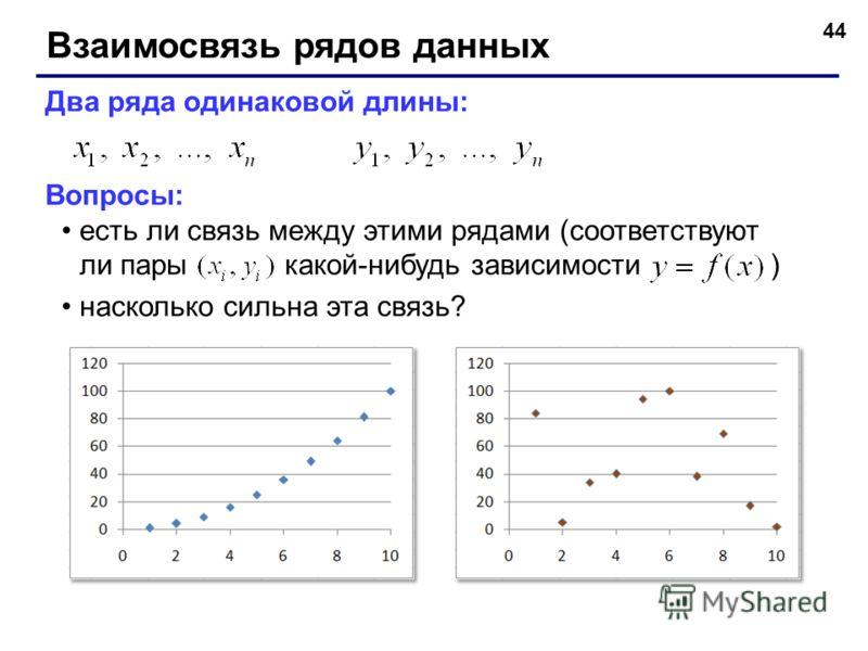 44 Взаимосвязь рядов данных Два ряда одинаковой длины: Вопросы: есть ли связь между этими рядами (соответствуют ли пары какой-нибудь зависимости ) насколько сильна эта связь?