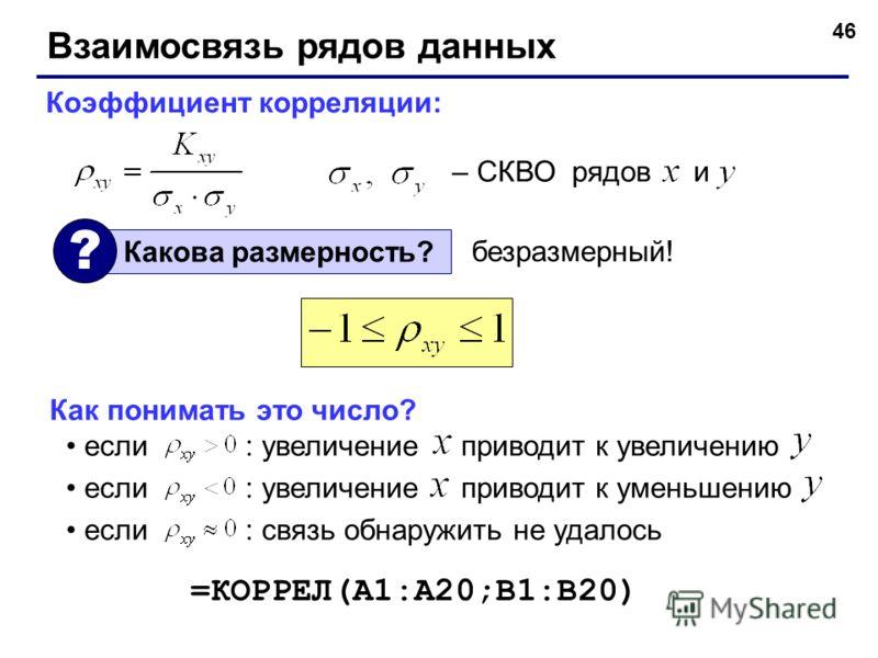 46 Взаимосвязь рядов данных Коэффициент корреляции: – СКВО рядов и Какова размерность? ? безразмерный! Как понимать это число? если : увеличение приводит к увеличению если : увеличение приводит к уменьшению если : связь обнаружить не удалось =КОРРЕЛ(