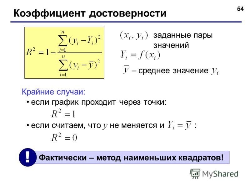 54 Коэффициент достоверности заданные пары значений Крайние случаи: если график проходит через точки: если считаем, что y не меняется и : – среднее значение Фактически – метод наименьших квадратов! !