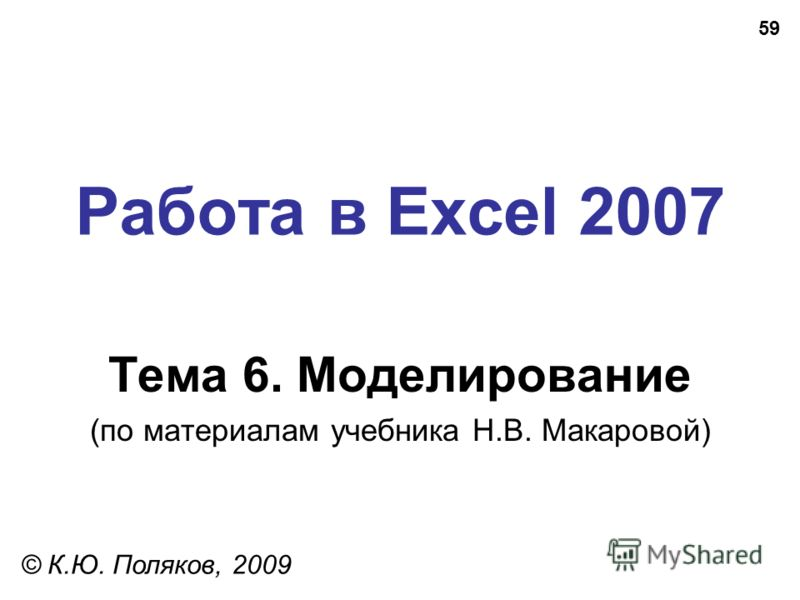 59 Работа в Excel 2007 Тема 6. Моделирование (по материалам учебника Н.В. Макаровой) © К.Ю. Поляков, 2009