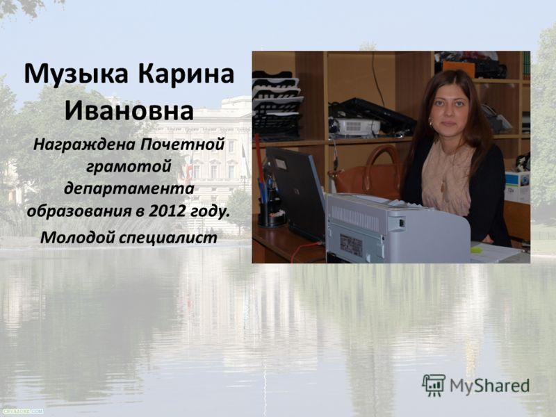 Музыка Карина Ивановна Награждена Почетной грамотой департамента образования в 2012 году. Молодой специалист