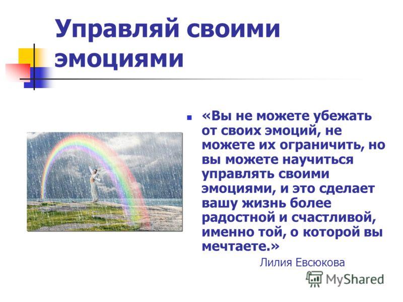 Управляй своими эмоциями «Вы не можете убежать от своих эмоций, не можете их ограничить, но вы можете научиться управлять своими эмоциями, и это сделает вашу жизнь более радостной и счастливой, именно той, о которой вы мечтаете.» Лилия Евсюкова