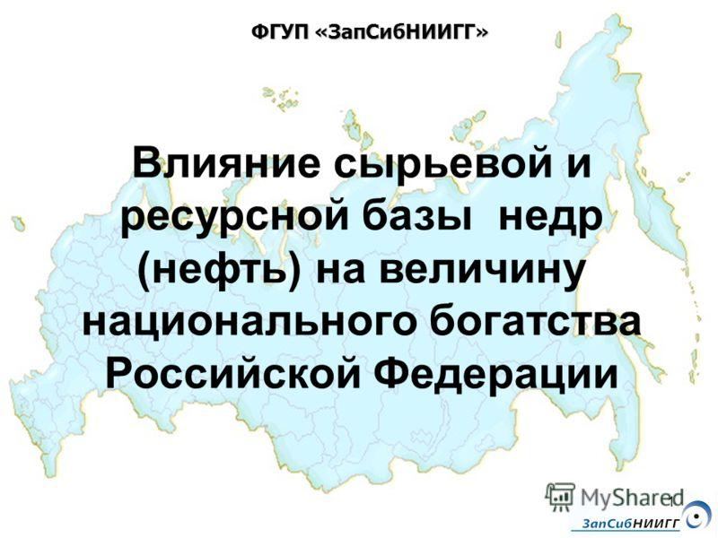 1 ФГУП «ЗапСибНИИГГ» Влияние сырьевой и ресурсной базы недр (нефть) на величину национального богатства Российской Федерации