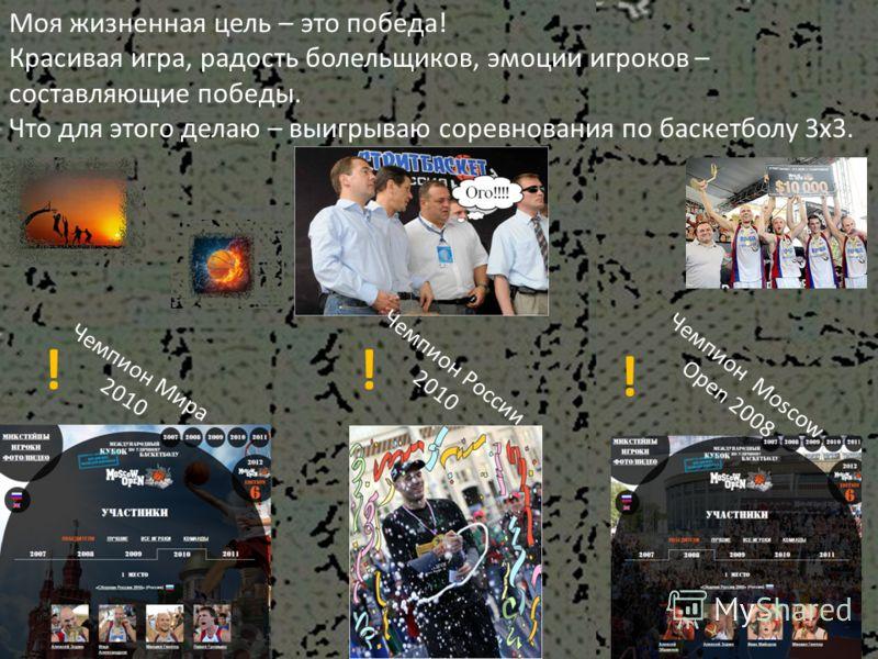 Моя жизненная цель – это победа! Красивая игра, радость болельщиков, эмоции игроков – составляющие победы. Что для этого делаю – выигрываю соревнования по баскетболу 3х3. Чемпион России 2010 Чемпион Moscow Open 2008 Чемпион Мира 2010 !! !