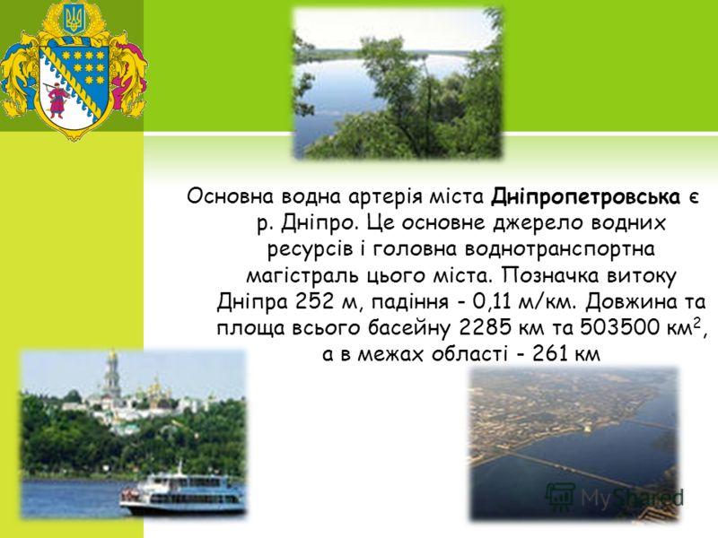 Основна водна артерія міста Дніпропетровська є р. Дніпро. Це основне джерело водних ресурсів і головна воднотранспортна магістраль цього міста. Позначка витоку Дніпра 252 м, падіння - 0,11 м/км. Довжина та площа всього басейну 2285 км та 503500 км 2,