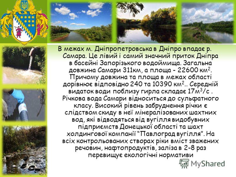 В межах м. Дніпропетровська в Дніпро впадає р. Самара. Це лівий і самий значний приток Дніпра в басейні Запорізького водоймища. Загальна довжина Самари 311км, а площа - 22600 км 2. Причому довжина та площа в межах області дорівнює відповідно 240 та 1