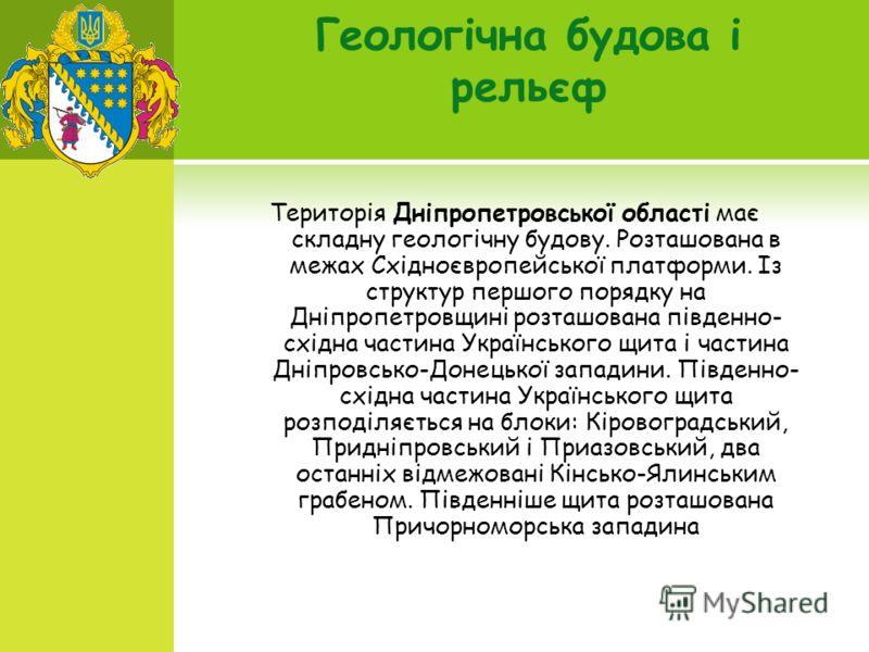 Геологічна будова і рельєф Територія Дніпропетровської області має складну геологічну будову. Розташована в межах Східноєвропейської платформи. Із структур першого порядку на Дніпропетровщині розташована південно- східна частина Українського щита і ч