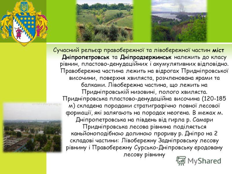 Сучасний рельєф правобережної та лівобережної частин міст Дніпропетровськ та Дніпродзержинськ належить до класу рівнин, пластово-денудаційних і акумулятивних відповідно. Правобережна частина лежить на відрогах Придніпровської височини, поверхня хвиля